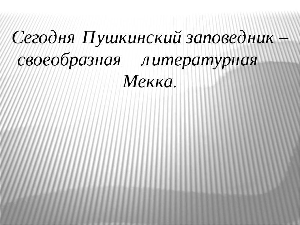 Сегодня Пушкинский заповедник – своеобразная литературная Мекка.