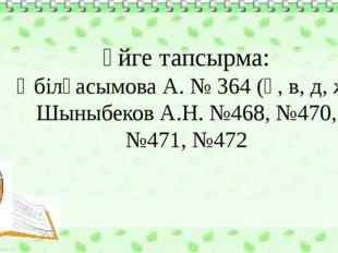 Үйге тапсырма: Әбілқасымова А. № 364 (ә, в, д, ж) Шыныбеков А.Н. №468, №470,