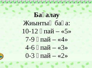 Бағалау Жиынтық баға: 10-12 ұпай – «5» 7-9 ұпай – «4» 4-6 ұпай – «3» 0-3 ұпай
