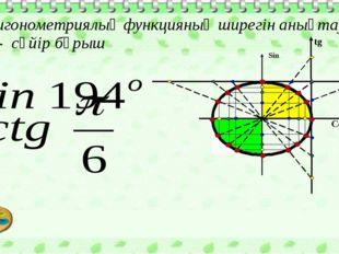 Тригонометриялық функцияның ширегін анықтау,  - сүйір бұрыш Cos Sin tg ctg