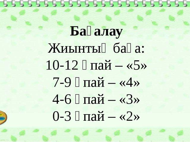 Бағалау Жиынтық баға: 10-12 ұпай – «5» 7-9 ұпай – «4» 4-6 ұпай – «3» 0-3 ұпай...