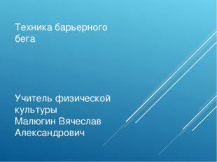 Техника барьерного бега Учитель физической культуры Малюгин Вячеслав Александ