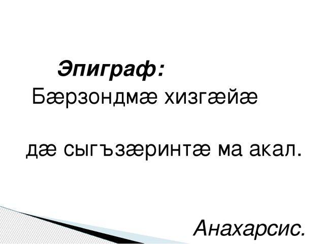 Эпиграф: Бæрзондмæ хизгæйæ дæ сыгъзæринтæ ма акал. Анахарсис.