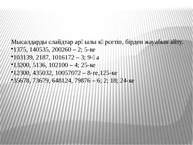 Мысалдарды слайдтар арқылы көрсетіп, бірден жауабын айту. 1375, 140535, 2002...