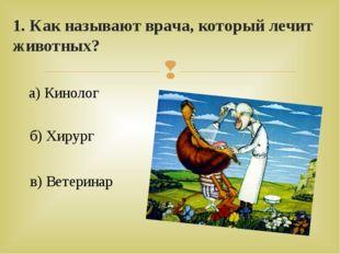 1. Как называют врача, который лечит животных? а) Кинолог б) Хирург в) Ветери