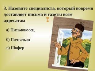 3. Назовите специалиста, который вовремя доставляет письма и газеты всем адре