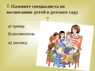 7. Назовите специалиста по воспитанию детей в детском саду а) тренер б) воспи