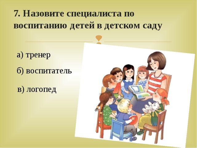 7. Назовите специалиста по воспитанию детей в детском саду а) тренер б) воспи...