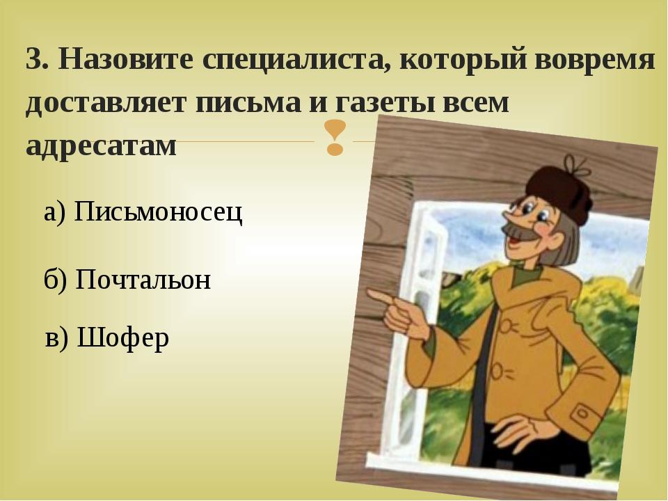 3. Назовите специалиста, который вовремя доставляет письма и газеты всем адре...