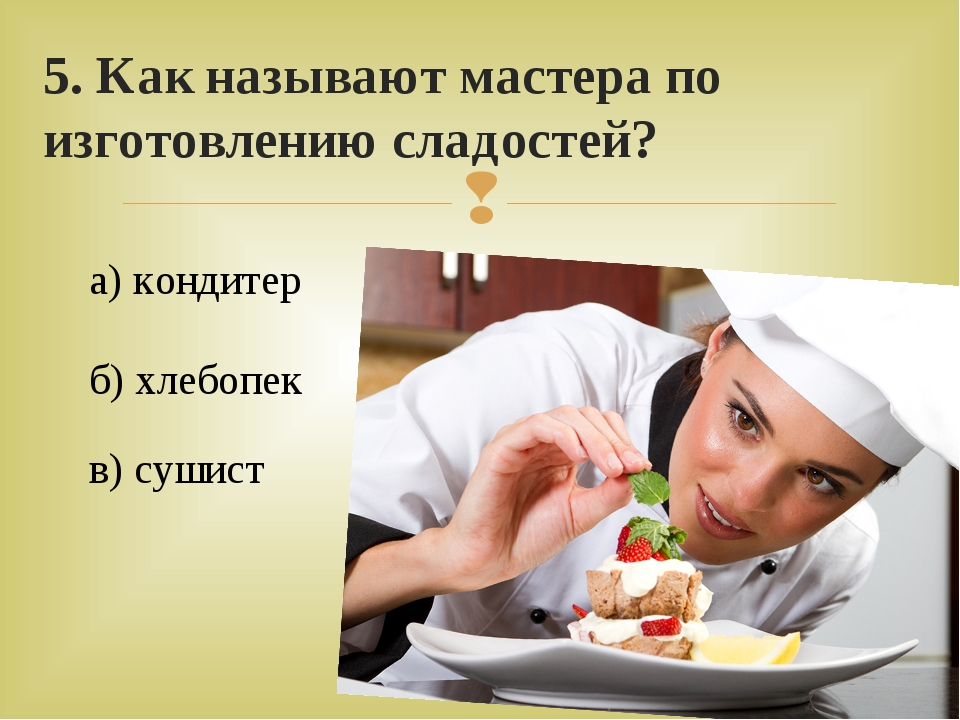 5. Как называют мастера по изготовлению сладостей? а) кондитер в) сушист б) х...