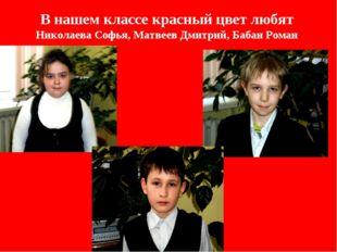 В нашем классе красный цвет любят Николаева Софья, Матвеев Дмитрий, Бабан Роман