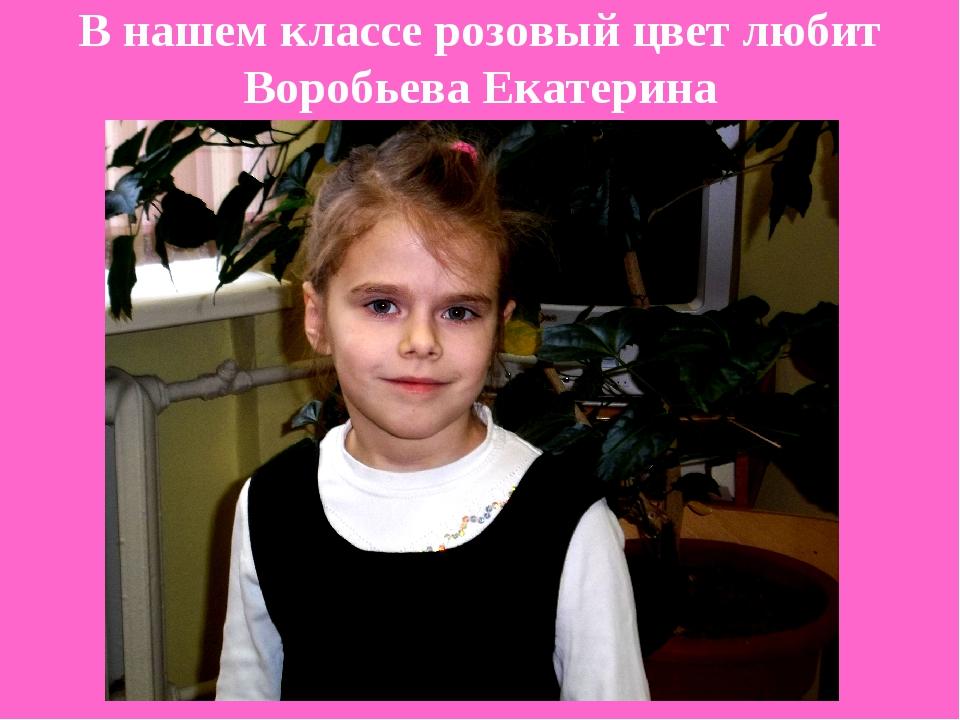 В нашем классе розовый цвет любит Воробьева Екатерина