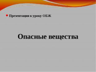 Презентация к уроку ОБЖ Опасные вещества