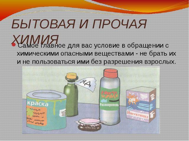 БЫТОВАЯ И ПРОЧАЯ ХИМИЯ Самое главное для вас условие в обращении с химическим...