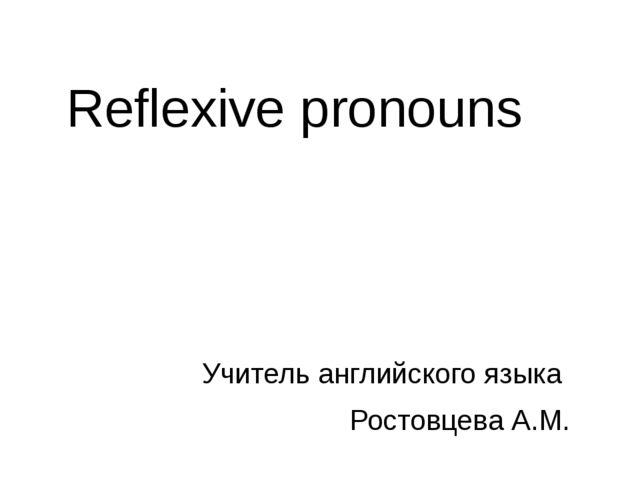 Reflexive pronouns Учитель английского языка Ростовцева А.М.