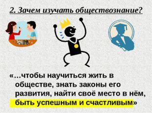 2. Зачем изучать обществознание? «…чтобы научиться жить в обществе, знать зак