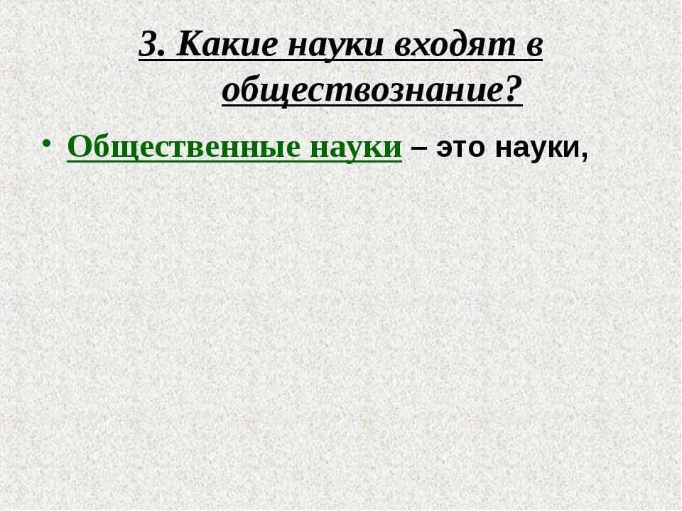 3. Какие науки входят в обществознание? Общественные науки – это науки, котор...