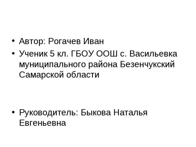 Автор: Рогачев Иван Ученик 5 кл. ГБОУ ООШ с. Васильевка муниципального района...