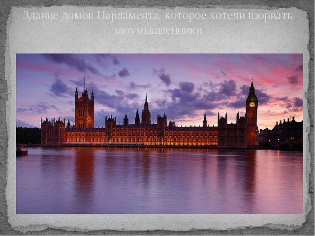 Здание домов Парламента, которое хотели взорвать злоумышленники