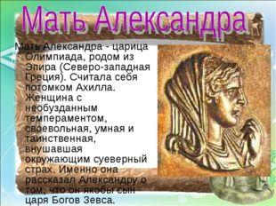 Мать Александра - царица Олимпиада, родом из Эпира (Северо-западная Греция).