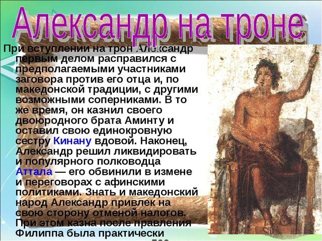 При вступлении на трон Александр первым делом расправился с предполагаемыми у...
