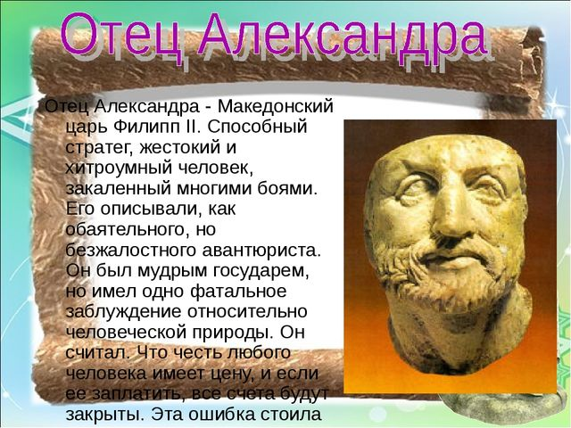 Отец Александра - Македонский царь Филипп II. Способный стратег, жестокий и х...