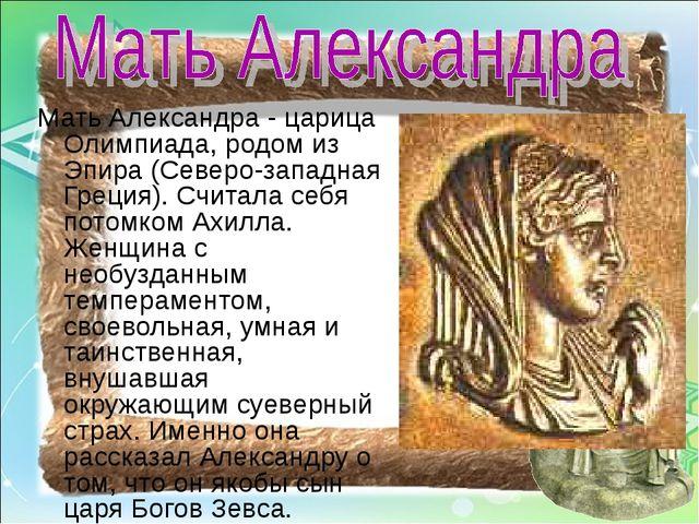 Мать Александра - царица Олимпиада, родом из Эпира (Северо-западная Греция)....