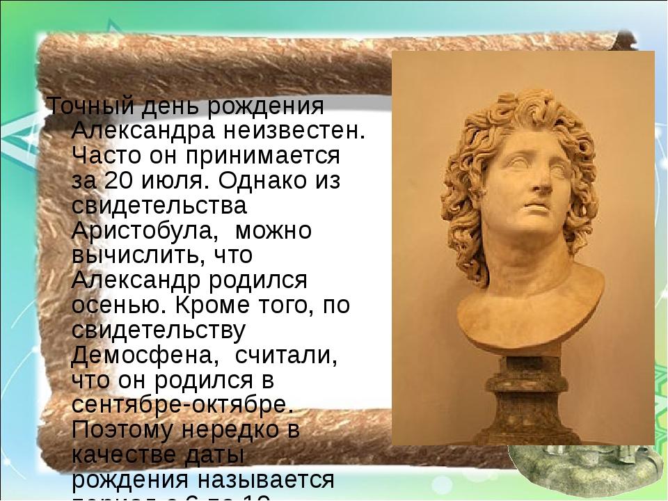 Точный день рождения Александра неизвестен. Часто он принимается за 20 июля....