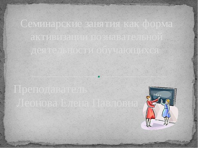 Преподаватель Леонова Елена Павловна Семинарские занятия как форма активизаци...