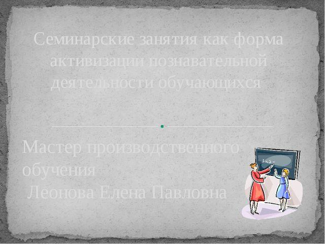 Мастер производственного обучения Леонова Елена Павловна Семинарские занятия...