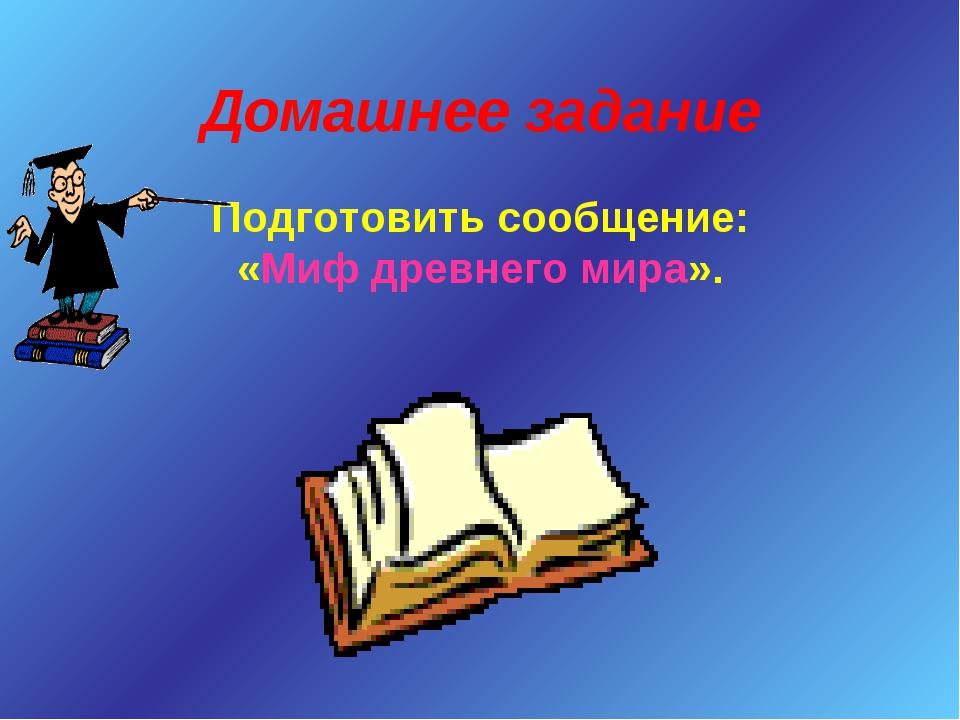 Домашнее задание Подготовить сообщение: «Миф древнего мира».