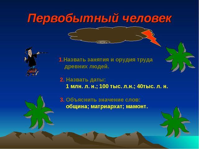Первобытный человек 1.Назвать занятия и орудия труда древних людей. 2. Назват...
