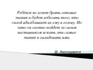 Ш. Амонашвили Ребёнок не хочет брать готовые знания и будет избегать того, к