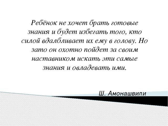 Ш. Амонашвили Ребёнок не хочет брать готовые знания и будет избегать того, к...