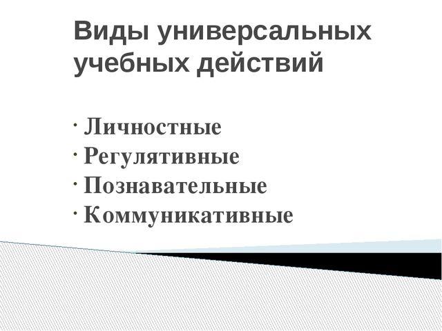Виды универсальных учебных действий Личностные Регулятивные Познавательные Ко...