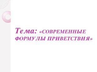 Тема: «СОВРЕМЕННЫЕ ФОРМУЛЫ ПРИВЕТСТВИЯ»