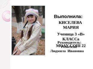 КИСЕЛЕВА МАРИЯ Ученица 3 «В» КЛАССа МОАУ СОШ 22 Выполнила: Руководитель: Розв