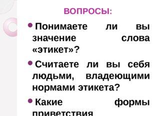ВОПРОСЫ: Понимаете ли вы значение слова «этикет»? Считаете ли вы себя людьми,