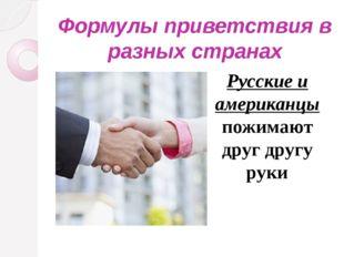 Формулы приветствия в разных странах Русские и американцы пожимают друг другу