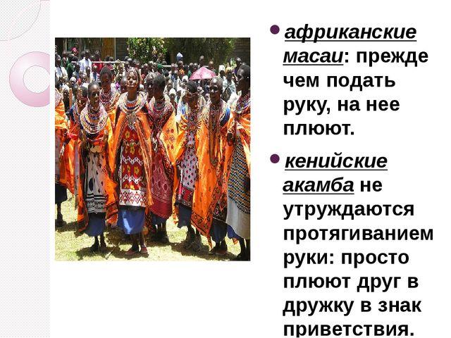 африканские масаи: прежде чем подать руку, на нее плюют. кенийские акамба не...