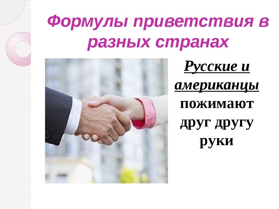 Формулы приветствия в разных странах Русские и американцы пожимают друг другу...