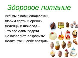 Здоровое питание Все мы с вами сладкоежки, Любим торты и орешки, Леденцы и шо
