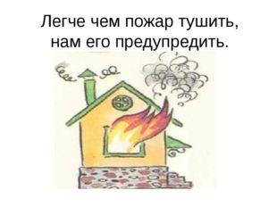 Легче чем пожар тушить, нам его предупредить.