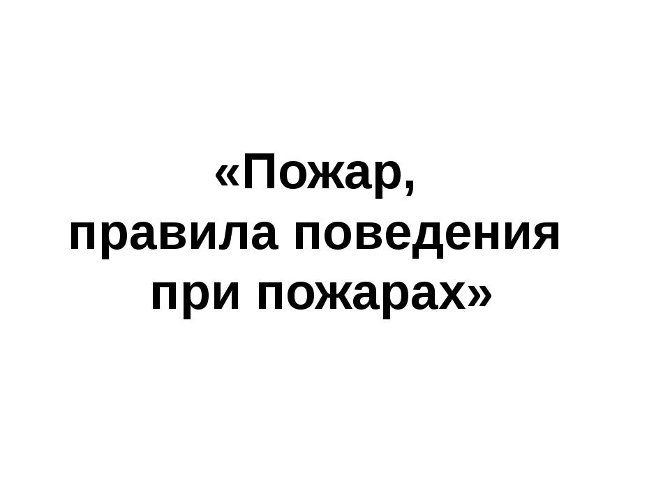 «Пожар, правила поведения при пожарах»