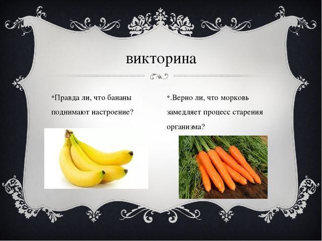Правда ли, что бананы поднимают настроение? викторина .Верно ли, что морковь...