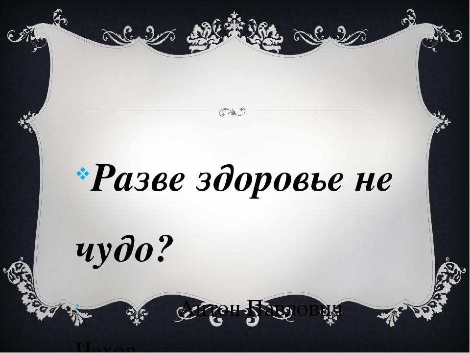 Разве здоровье не чудо? Антон Павлович Чехов