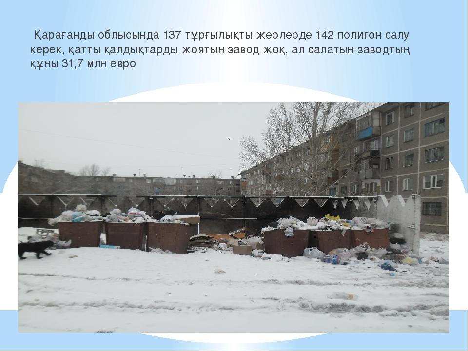 Қарағанды облысында 137 тұрғылықты жерлерде 142 полигон салу керек, қатты қа...