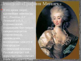 В это время творят крупнейшие живописцы Ф.С. Рокотов, Д.Г. Левицкий и В.Л. Бо