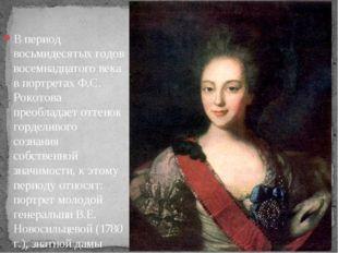 В период восьмидесятых годов восемнадцатого века в портретах Ф.С. Рокотова пр