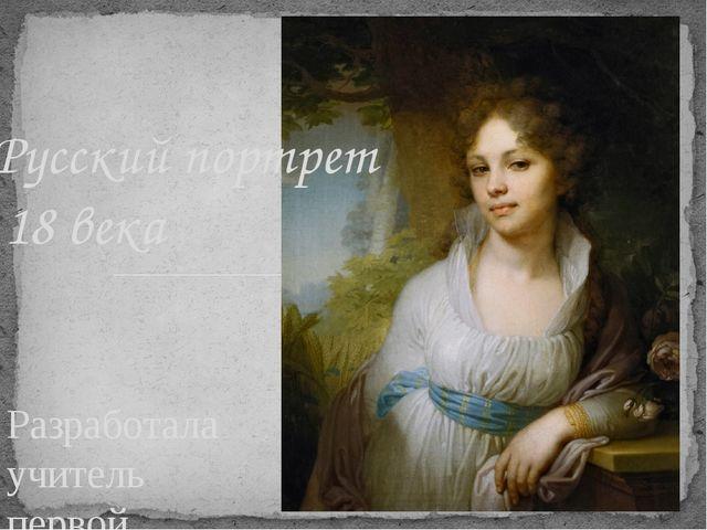 Разработала учитель первой категории Буянова Е.Е. Русский портрет 18 века